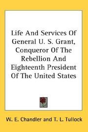 Cover of: Life And Services Of General U. S. Grant, Conqueror Of The Rebellion And Eighteenth President Of The United States | W. E. Chandler
