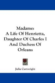 Cover of: Madame: a life of Henrietta, daughter of Charles I and Duchess of Orleans.