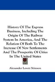 Cover of: History Of The Express Business, Including The Origin Of The Railway System In America, And The Relation Of Both To The Increase Of New Settlements And The Prosperity Of Cities In The United States | Alexander Lovett Stimson