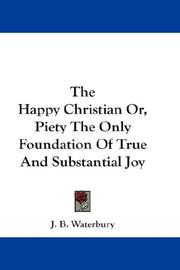 Cover of: The Happy Christian Or, Piety The Only Foundation Of True And Substantial Joy | J. B. Waterbury