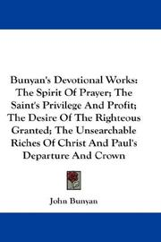 Cover of: Bunyan's Devotional Works: The Spirit Of Prayer; The Saint's Privilege And Profit; The Desire Of The Righteous Granted; The Unsearchable Riches Of Christ And Paul's Departure And Crown