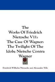 Cover of: The Works Of Friedrich Nietzsche V11: The Case Of Wagner: The Twilight Of The Idols; Nietsche Contra Wagner