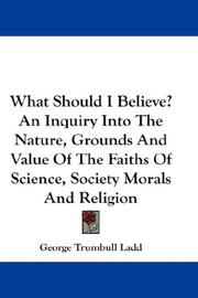 Cover of: What Should I Believe? An Inquiry Into The Nature, Grounds And Value Of The Faiths Of Science, Society Morals And Religion