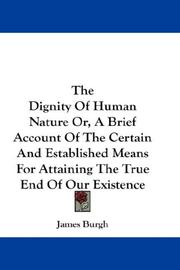 Cover of: The Dignity Of Human Nature Or, A Brief Account Of The Certain And Established Means For Attaining The True End Of Our Existence | James Burgh