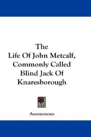 Cover of: The Life Of John Metcalf, Commonly Called Blind Jack Of Knaresborough