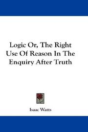 Cover of: Logic Or, The Right Use Of Reason In The Enquiry After Truth