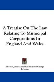 Cover of: A Treatise On The Law Relating To Municipal Corporations In England And Wales | Thomas James Arnold