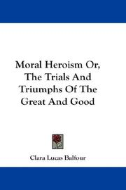 Cover of: Moral Heroism Or, The Trials And Triumphs Of The Great And Good | Clara Lucas Balfour