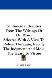 Cover of: Sentimental Beauties From The Writings Of Dr. Blair: Selected With A View To Refine The Taste, Rectify The Judgment And Mold The Heart To Virtue