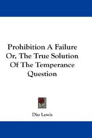 Cover of: Prohibition A Failure Or, The True Solution Of The Temperance Question