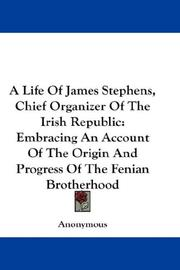 Cover of: A Life Of James Stephens, Chief Organizer Of The Irish Republic: Embracing An Account Of The Origin And Progress Of The Fenian Brotherhood