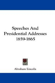 Cover of: Speeches And Presidential Addresses 1859-1865: together with conversations and anecdotes, related by F.B. Carpenter in Six months at the White House