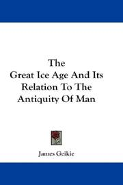 Cover of: The Great Ice Age And Its Relation To The Antiquity Of Man | James Geikie
