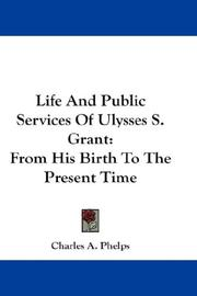 Cover of: Life And Public Services Of Ulysses S. Grant | Charles A. Phelps