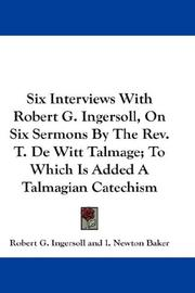 Cover of: Six Interviews With Robert G. Ingersoll, On Six Sermons By The Rev. T. De Witt Talmage; To Which Is Added A Talmagian Catechism