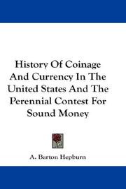 History of coinage and currency in the United States and the perennial contest for sound money by A. Barton Hepburn