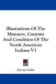 Cover of: Illustrations Of The Manners, Customs And Condition Of The North American Indians V1