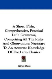 Cover of: A Short, Plain, Comprehensive, Practical Latin Grammar, Comprising All The Rules And Observations Necessary To An Accurate Knowledge Of The Latin Classics