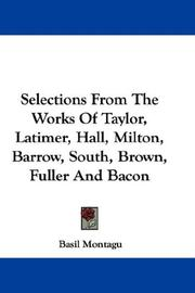 Cover of: Selections From The Works Of Taylor, Latimer, Hall, Milton, Barrow, South, Brown, Fuller And Bacon | Basil Montagu