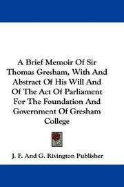 Cover of: A Brief Memoir Of Sir Thomas Gresham, With And Abstract Of His Will And Of The Act Of Parliament For The Foundation And Government Of Gresham College | J. F. And G. Rivington Publisher
