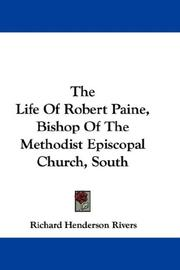 Cover of: The Life Of Robert Paine, Bishop Of The Methodist Episcopal Church, South | Richard Henderson Rivers