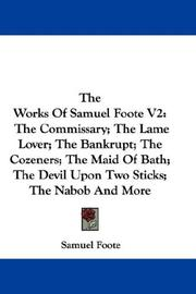 Cover of: The Works Of Samuel Foote V2: The Commissary; The Lame Lover; The Bankrupt; The Cozeners; The Maid Of Bath; The Devil Upon Two Sticks; The Nabob And More