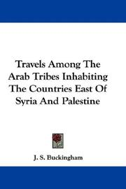 Cover of: Travels Among The Arab Tribes Inhabiting The Countries East Of Syria And Palestine | J. S. Buckingham