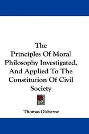 Cover of: The Principles Of Moral Philosophy Investigated, And Applied To The Constitution Of Civil Society