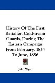 Cover of: History Of The First Battalion Coldstream Guards, During The Eastern Campaign From February, 1854 To June, 1856 | John Wyatt