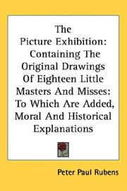 Cover of: The Picture Exhibition: Containing The Original Drawings Of Eighteen Little Masters And Misses: To Which Are Added, Moral And Historical Explanations