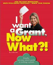 Cover of: I Want a Grant, Now What?! Find the Right Benefactors, Write Pitch-Perfect Proposals, Renew Your Funding (Now What) | Cinda Siler