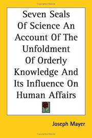 Cover of: Seven Seals Of Science An Account Of The Unfoldment Of Orderly Knowledge And Its Influence On Human Affairs by Joseph Mayer