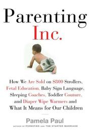 Cover of: Parenting, Inc: how we are sold on $800 strollers, fetal education, baby sign language, sleeping coaches, toddler couture, and diaper wipe warmers--and what it means for our children