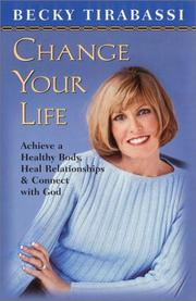Cover of: Change your life: achieve a healthy body, heal relationships, & connect with God