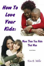 Cover of: How To Love Your Kids More Than You Hate That Man | Kim B. Miller