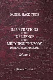 Cover of: Illustrations of the Influence of the Mind upon the Body in Health and Disease, Designed to Elucidate the Action of the Imagination