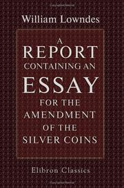 Cover of: A Report Containing an Essay for the Amendment of the Silver Coins | William Lowndes