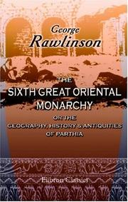 Cover of: The Sixth Great Oriental Monarchy; or the Geography, History, & Antiquities of Parthia