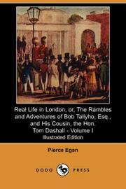 Cover of: Real Life in London, or, The Rambles and Adventures of Bob Tallyho, Esq., and His Cousin, the Hon. Tom Dashall. Volume I