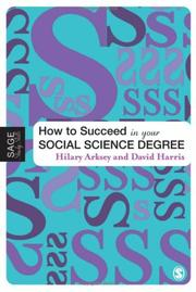 Cover of: How to Succeed in Your Social Science Degree (Sage Study Skills Series) | Hilary Arksey, David E Harris