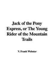 Cover of: Jack Of The Pony Express, Or The Young Rider Of The Mountain Trails | Frank V. Webster