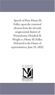 Cover of: Speech of Hon. Henry M. Fuller, upon the contested election from the eleventh congressional district of Pennsylvania, Hendrick B. Wright vs. Henry M. Fuller. ... the House of representatives, June 25, 1852. | Michigan Historical Reprint Series