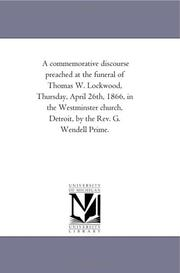 Cover of: A commemorative discourse preached at the funeral of Thomas W. Lockwood, Thursday, April 26th, 1866, in the Westminster church, Detroit, by the Rev. G. Wendell Prime. | Michigan Historical Reprint Series