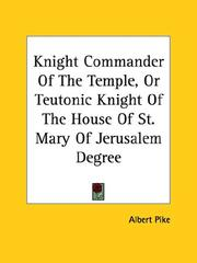 Cover of: Knight Commander Of The Temple, Or Teutonic Knight Of The House Of St. Mary Of Jerusalem Degree