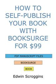 Cover of: How to Self-Publish Your Book with BookSurge for $99 | Edwin Scroggins