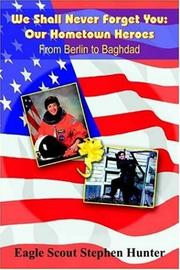 Cover of: We Shall Never Forget You: Our Hometown Heroes:  From Berlin to Baghdad