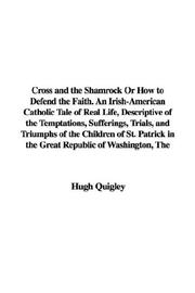 Cover of: Cross and the Shamrock Or How to Defend the Faith. An Irish-American Catholic Tale of Real Life, Descriptive of the Temptations, Sufferings, Trials, and ... in the Great Republic of Washington, The