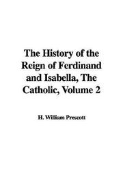 Cover of: The History of the Reign of Ferdinand And Isabella, the Catholic | William H. Prescott
