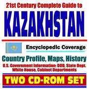 Cover of: 21st Century Complete Guide to Kazakhstan - Encyclopedic Coverage, Country Profile, History, DOD, State Dept., White House, CIA Factbook