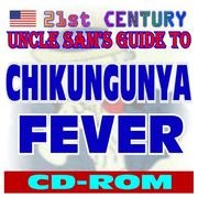 Cover of: 21st Century Uncle Sam's Guide to Chikungunya Fever and the CHIKV Virus (CD-ROM)